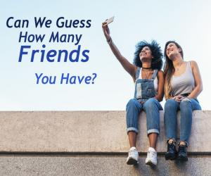 Can We Guess How Many Friends You Have Based On These Questions?