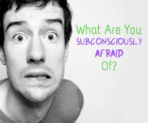 What Are You Subconsciously Afraid Of?
