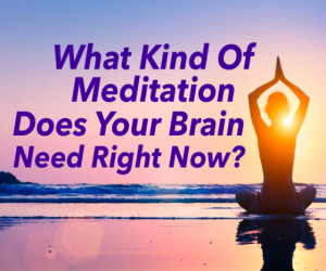What kind of Meditation does your Brain need right now?