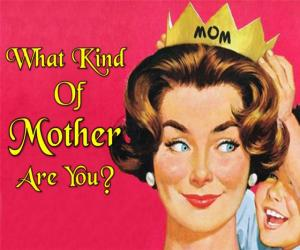 What kind of Mother are you?