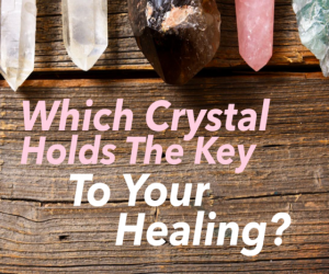 Which Crystal holds the Key to your Healing?